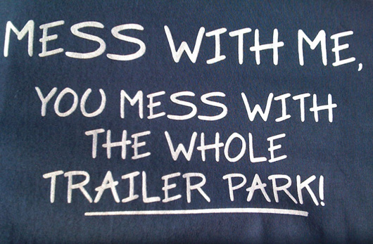T-Shirt: Mess with me, you mess with the whole Trailer Park!